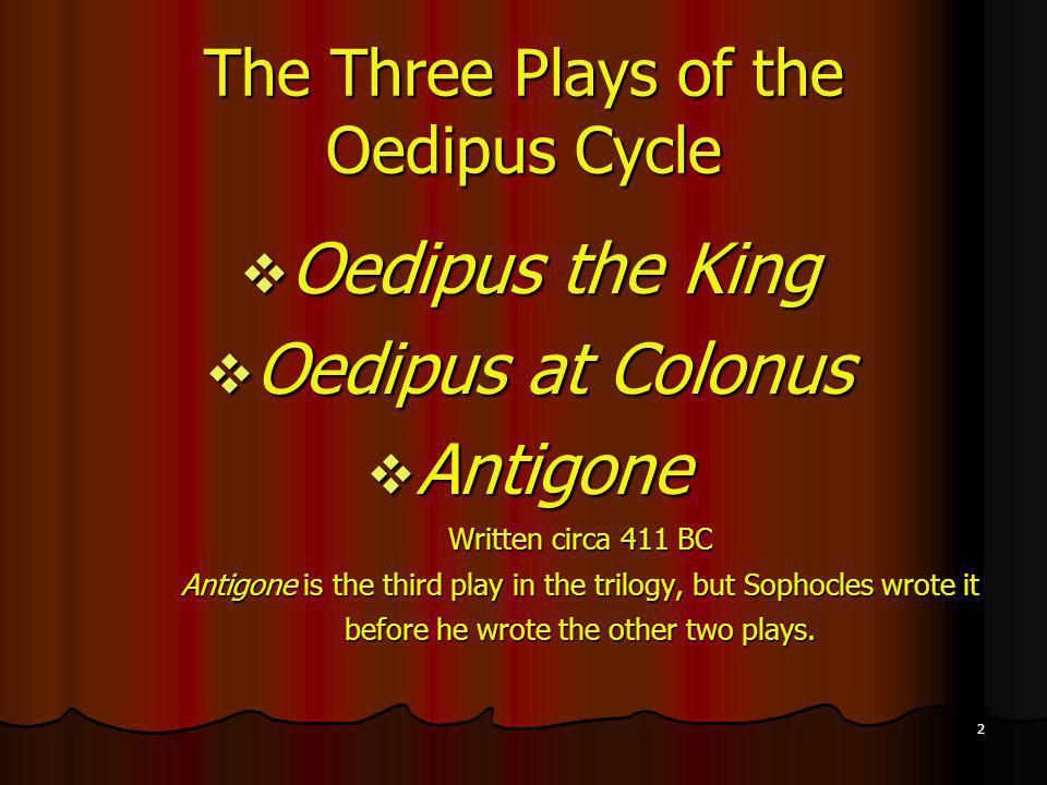 2 The Three Plays of the Oedipus Cycle Oedipus the King Oedipus the King Oedipus at Colonus Oedipus at Colonus Antigone Antigone Written circa 411 BC