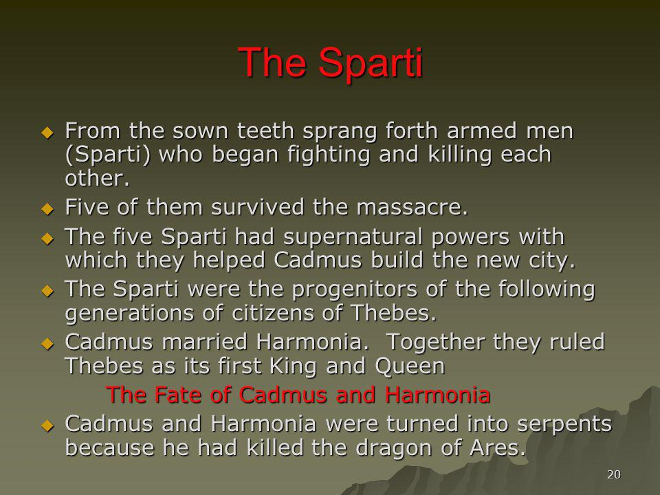 20 The Sparti From the sown teeth sprang forth armed men (Sparti) who began fighting and killing each other. From the sown teeth sprang forth armed me