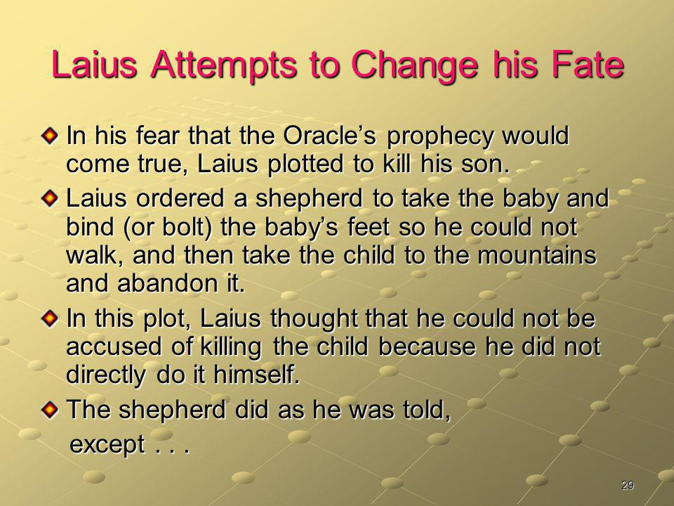 29 Laius Attempts to Change his Fate In his fear that the Oracles prophecy would come true, Laius plotted to kill his son. Laius ordered a shepherd to