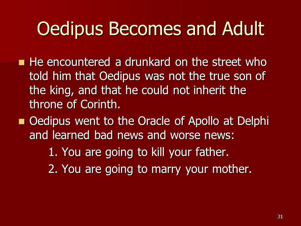 31 Oedipus Becomes and Adult He encountered a drunkard on the street who told him that Oedipus was not the true son of the king, and that he could not