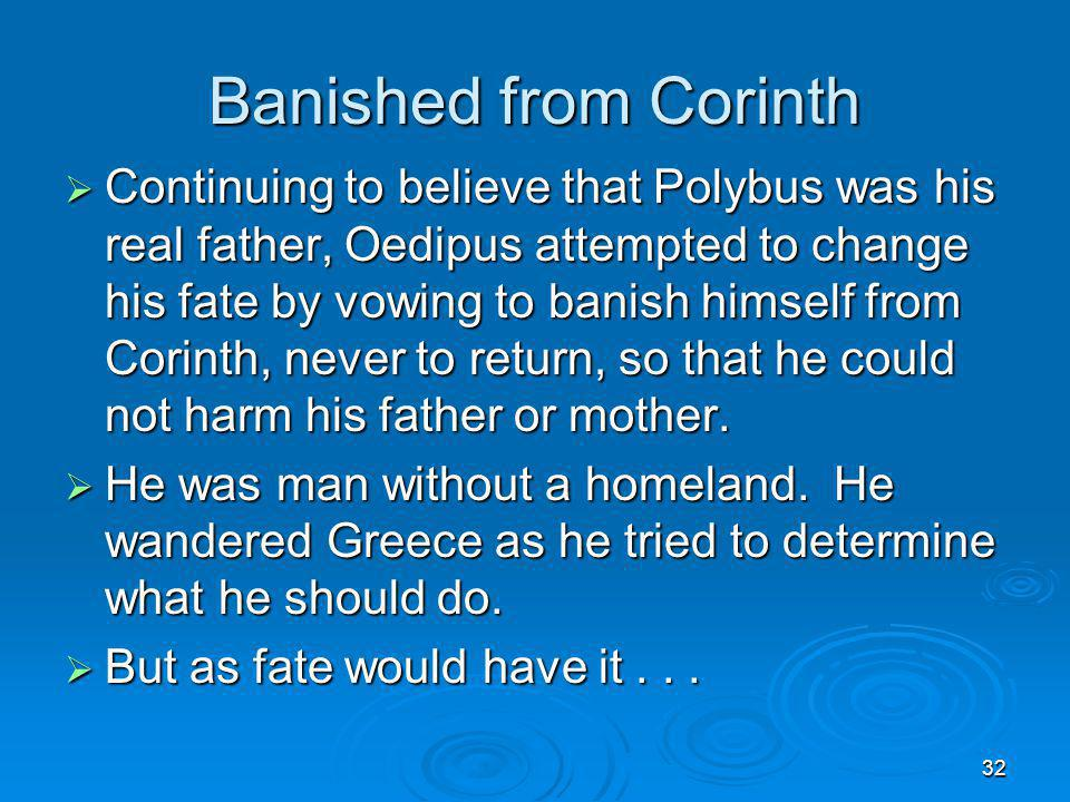 32 Banished from Corinth Continuing to believe that Polybus was his real father, Oedipus attempted to change his fate by vowing to banish himself from
