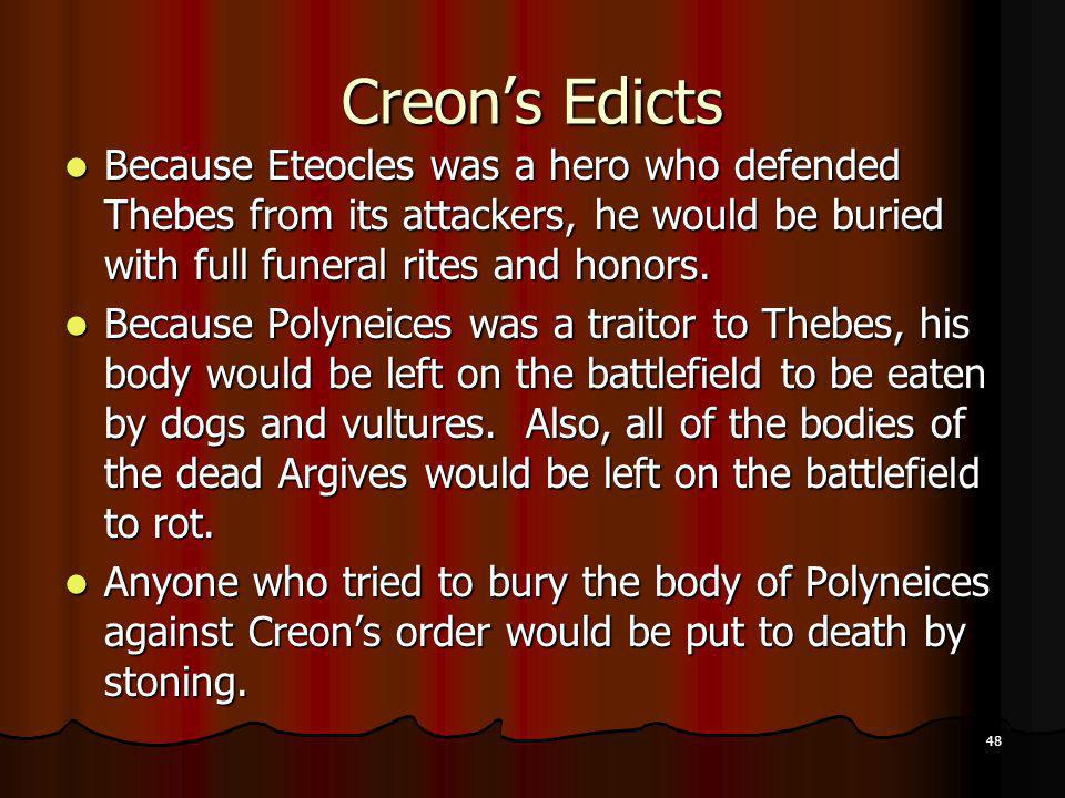 48 Creons Edicts Because Eteocles was a hero who defended Thebes from its attackers, he would be buried with full funeral rites and honors. Because Et