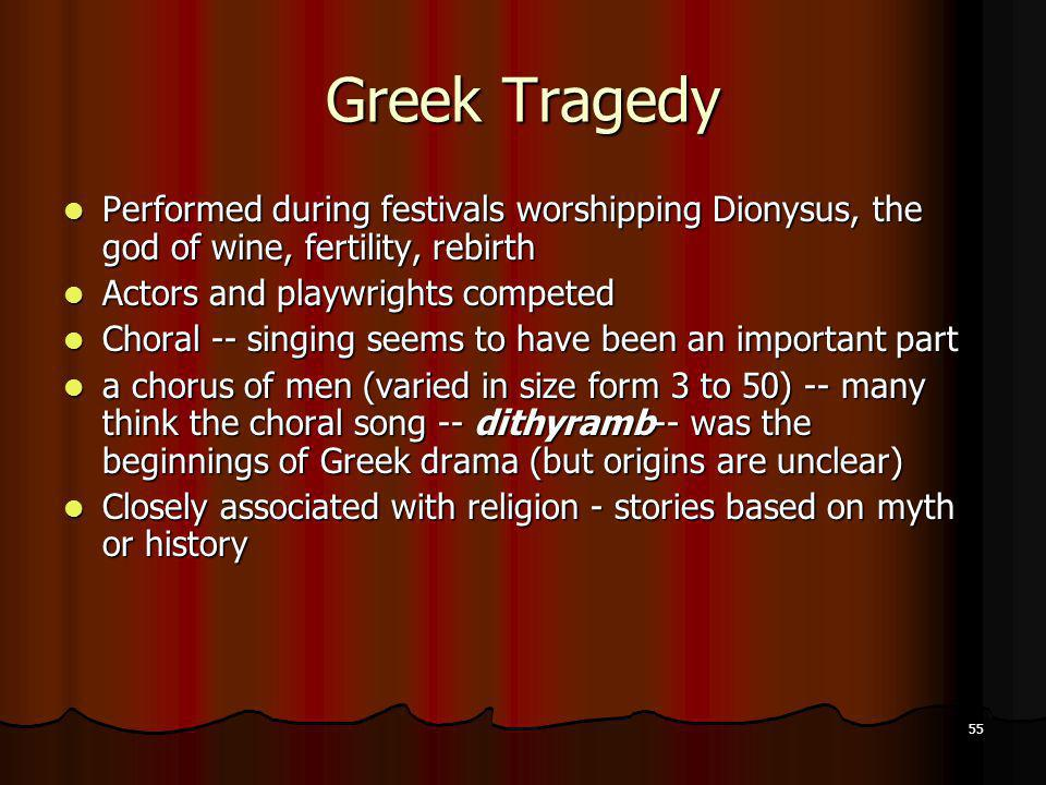 55 Greek Tragedy Performed during festivals worshipping Dionysus, the god of wine, fertility, rebirth Performed during festivals worshipping Dionysus,