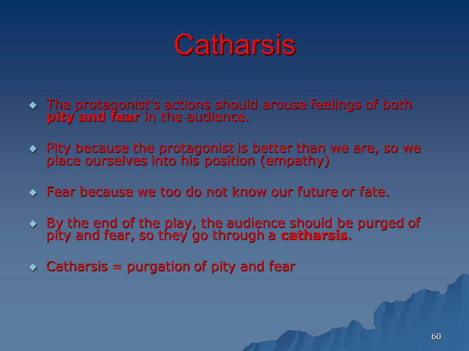 60 Catharsis The protagonist's actions should arouse feelings of both pity and fear in the audience. The protagonist's actions should arouse feelings