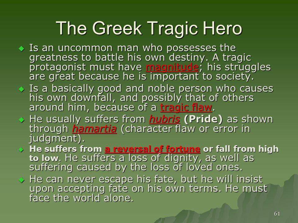 61 The Greek Tragic Hero Is an uncommon man who possesses the greatness to battle his own destiny. A tragic protagonist must have magnitude; his strug
