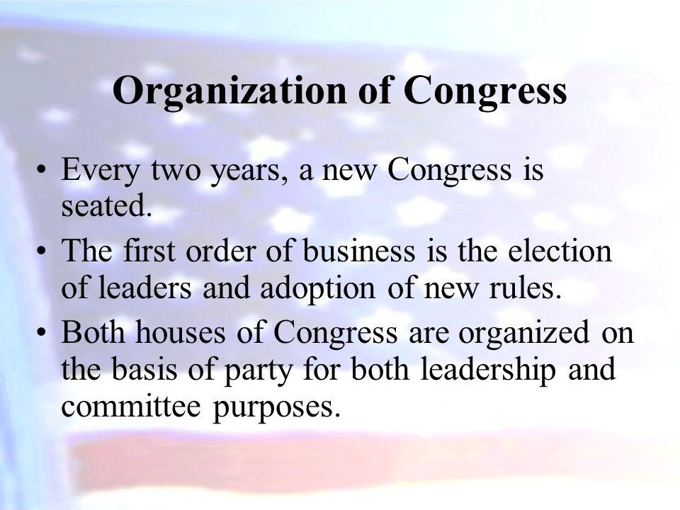 Organization of Congress Every two years, a new Congress is seated. The first order of business is the election of leaders and adoption of new rules.