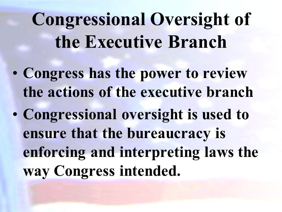 Congressional Oversight of the Executive Branch Congress has the power to review the actions of the executive branch Congressional oversight is used t