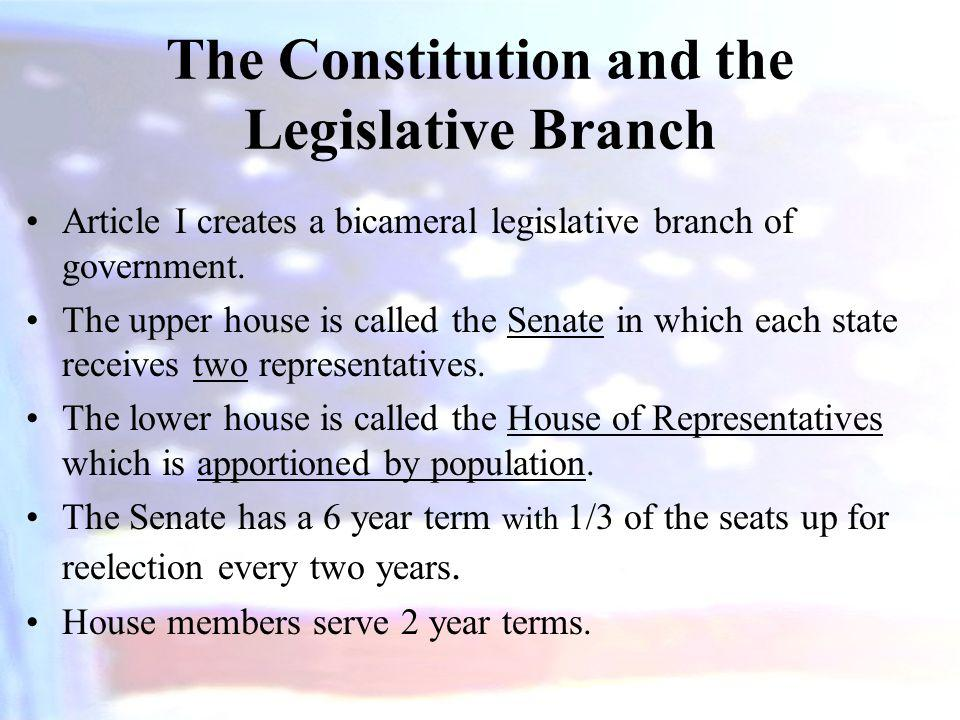 The Constitution and the Legislative Branch Article I creates a bicameral legislative branch of government. The upper house is called the Senate in wh