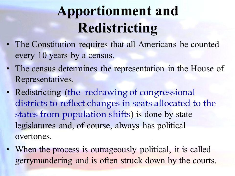 Apportionment and Redistricting The Constitution requires that all Americans be counted every 10 years by a census. The census determines the represen