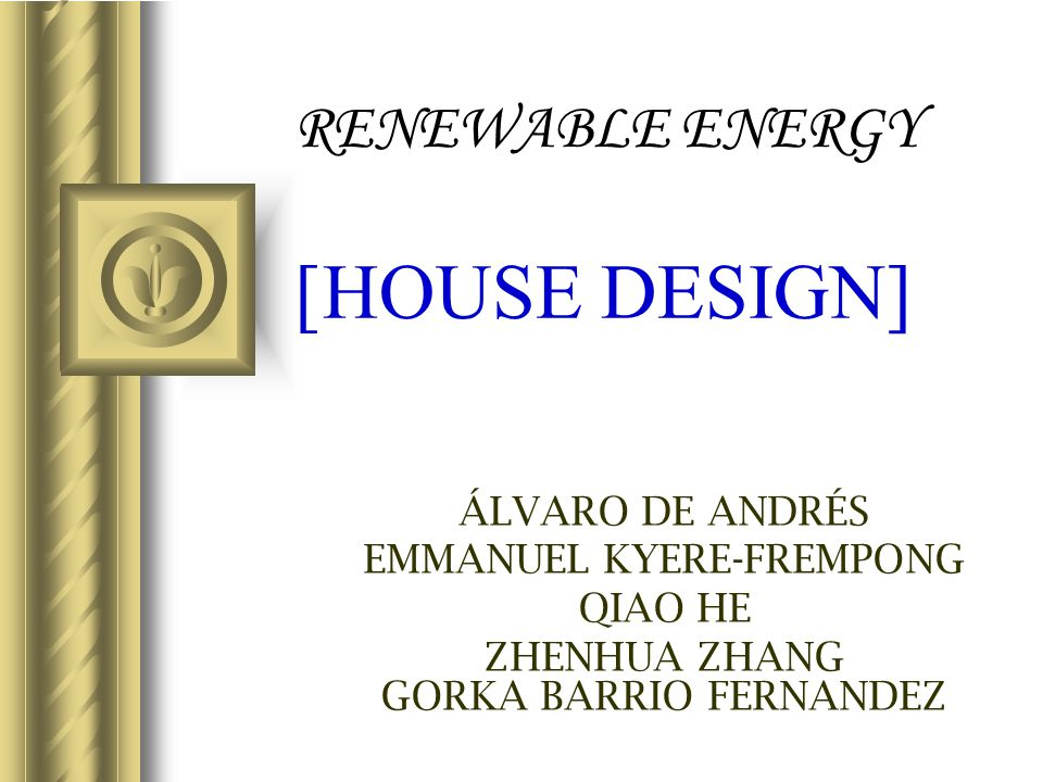 RENEWABLE ENERGY [HOUSE DESIGN] ÁLVARO DE ANDRÉS EMMANUEL KYERE-FREMPONG QIAO HE ZHENHUA ZHANG GORKA BARRIO FERNANDEZ This presentation will probably
