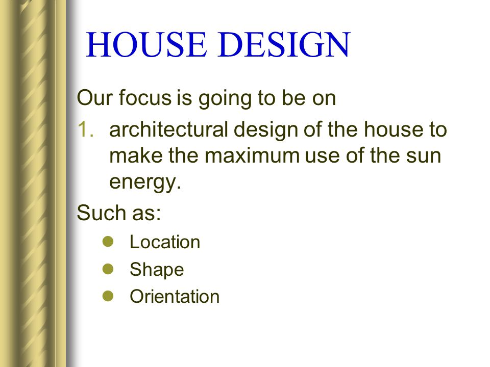 HOUSE DESIGN Our focus is going to be on 1.architectural design of the house to make the maximum use of the sun energy. Such as: Location Shape Orient