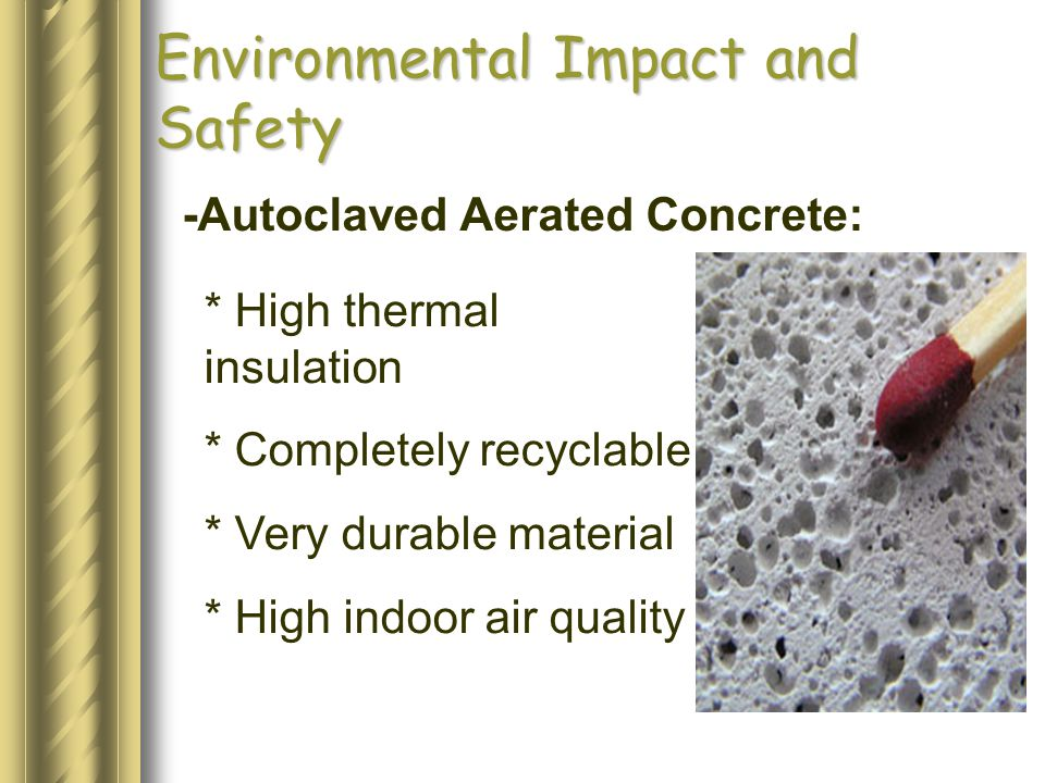 Environmental Impact and Safety -Autoclaved Aerated Concrete: * High thermal insulation * Completely recyclable * Very durable material * High indoor air quality