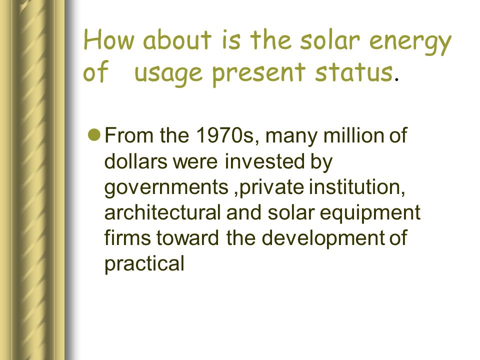 How about is the solar energy of usage present status. From the 1970s, many million of dollars were invested by governments,private institution, archi