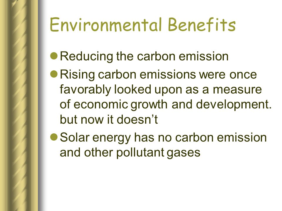 Environmental Benefits Reducing the carbon emission Rising carbon emissions were once favorably looked upon as a measure of economic growth and develo
