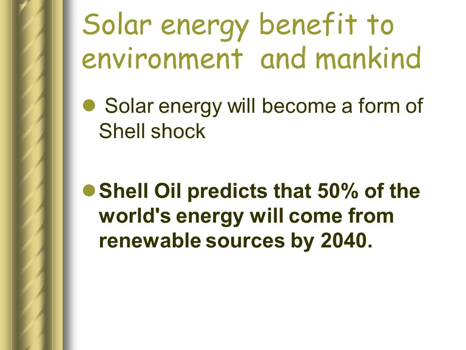 Solar energy benefit to environment and mankind Solar energy will become a form of Shell shock Shell Oil predicts that 50% of the world's energy will