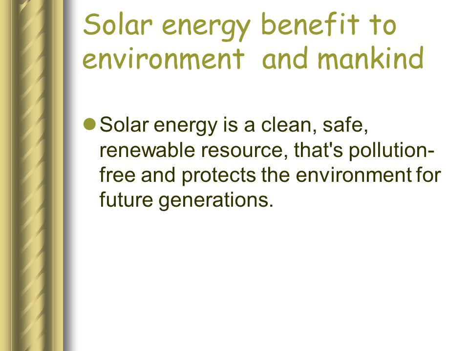 Solar energy benefit to environment and mankind Solar energy is a clean, safe, renewable resource, that s pollution- free and protects the environment for future generations.