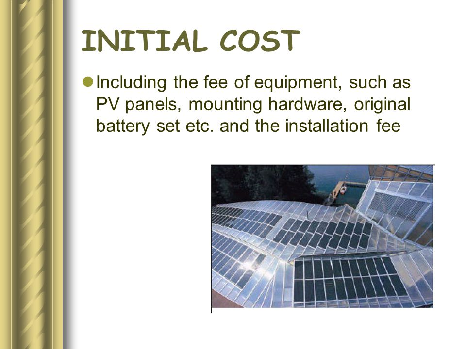 INITIAL COST Including the fee of equipment, such as PV panels, mounting hardware, original battery set etc.