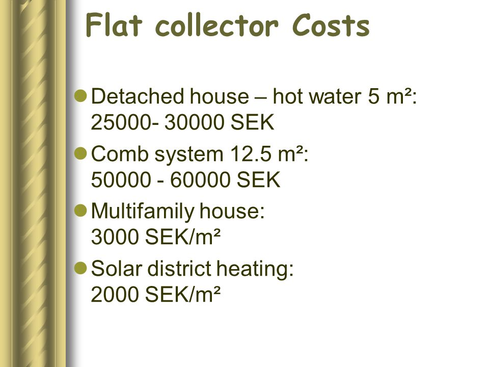 Flat collector Costs Detached house – hot water 5 m²: 25000- 30000 SEK Comb system 12.5 m²: 50000 - 60000 SEK Multifamily house: 3000 SEK/m² Solar district heating: 2000 SEK/m²