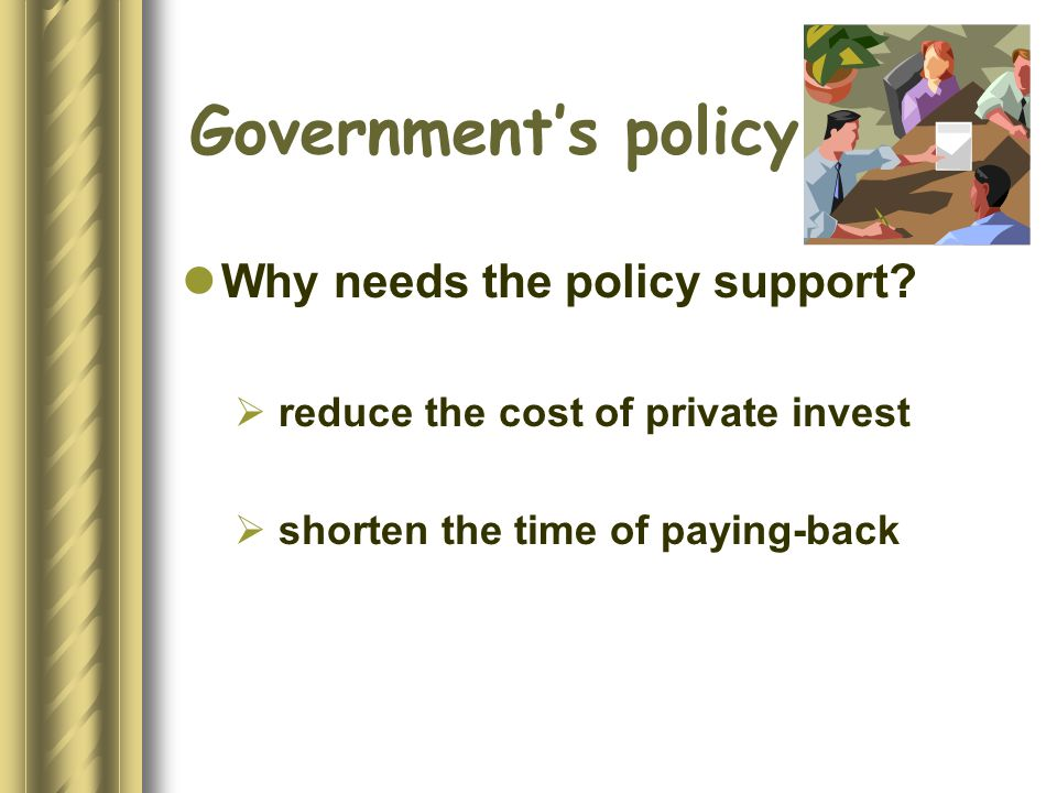 Governments policy Why needs the policy support.