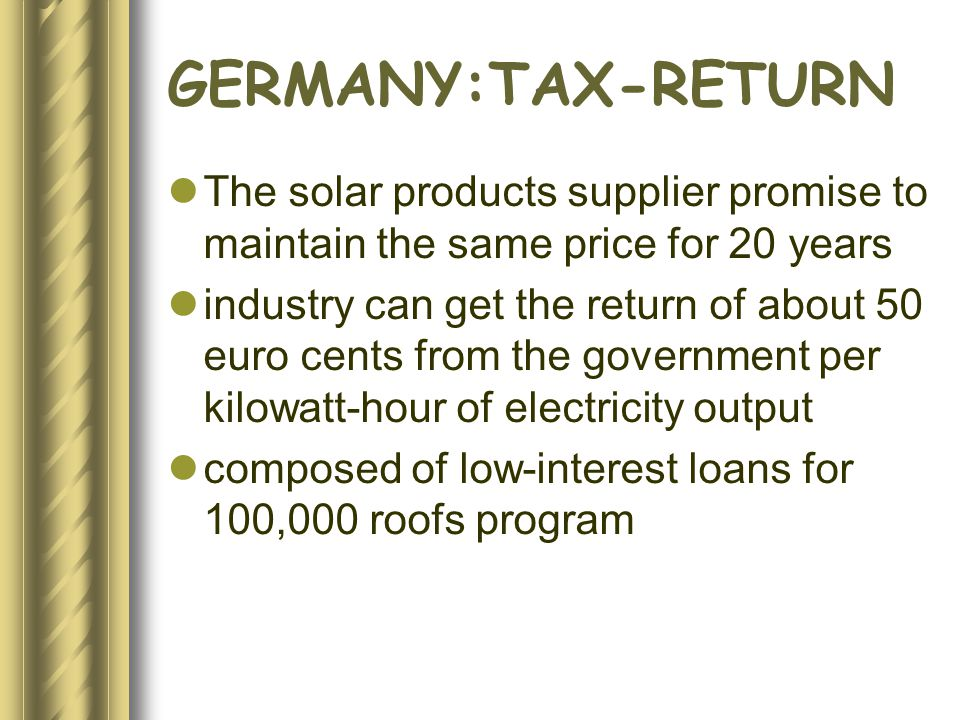 GERMANY:TAX-RETURN The solar products supplier promise to maintain the same price for 20 years industry can get the return of about 50 euro cents from the government per kilowatt-hour of electricity output composed of low-interest loans for 100,000 roofs program