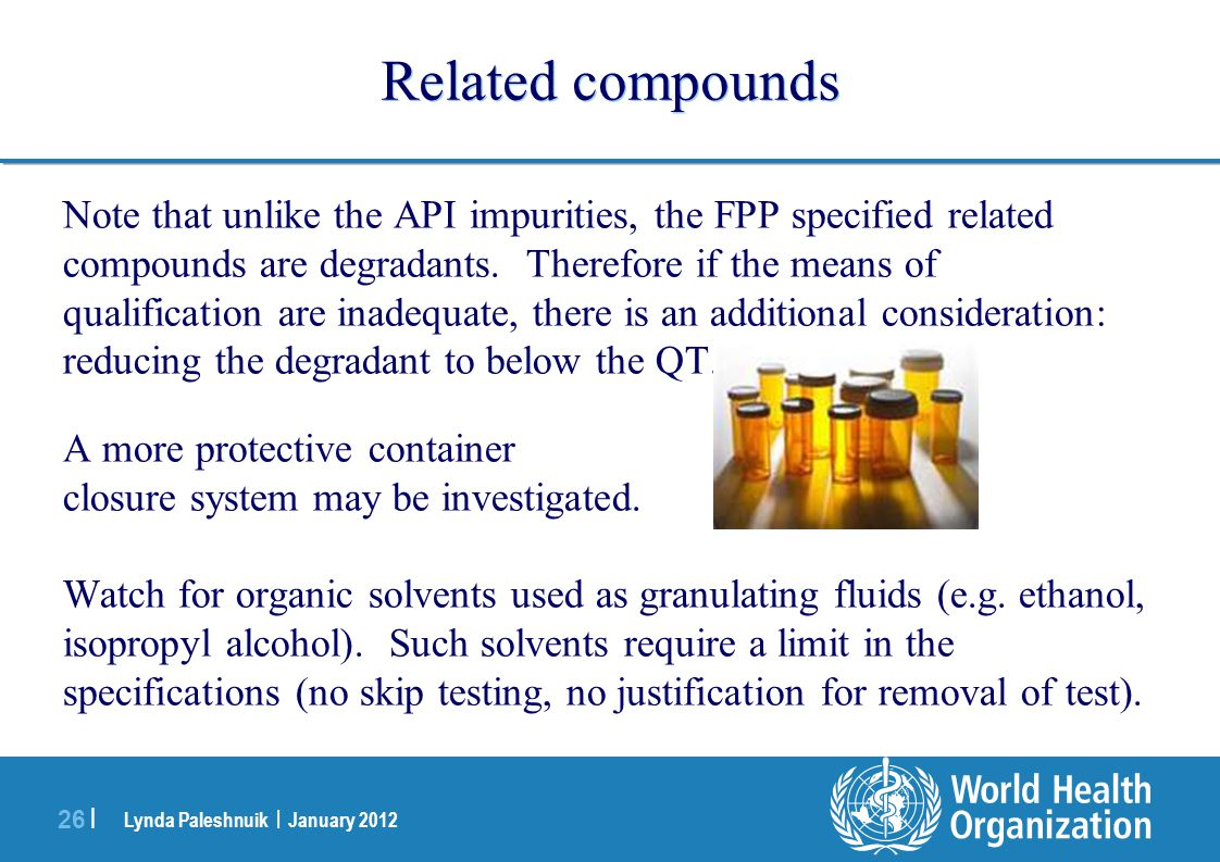 Lynda Paleshnuik | January 2012 26 | Related compounds Note that unlike the API impurities, the FPP specified related compounds are degradants. Theref