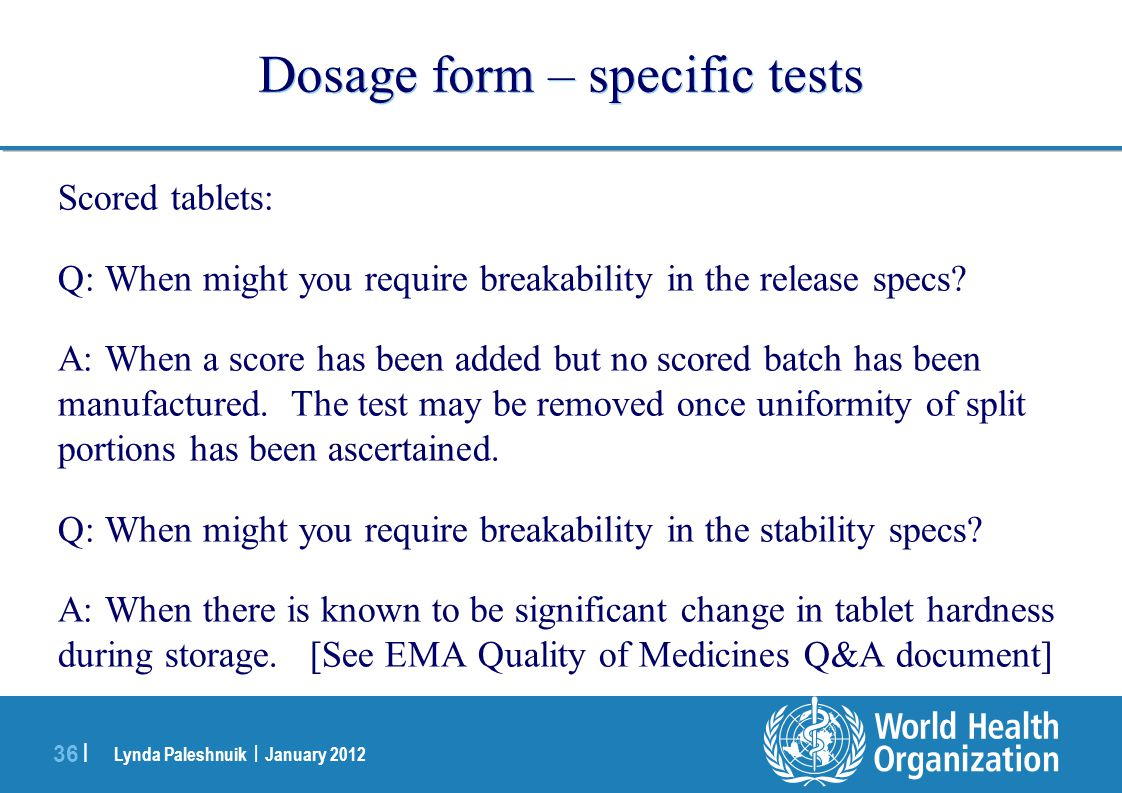 Lynda Paleshnuik | January 2012 36 | Dosage form – specific tests Scored tablets: Q: When might you require breakability in the release specs? A: When