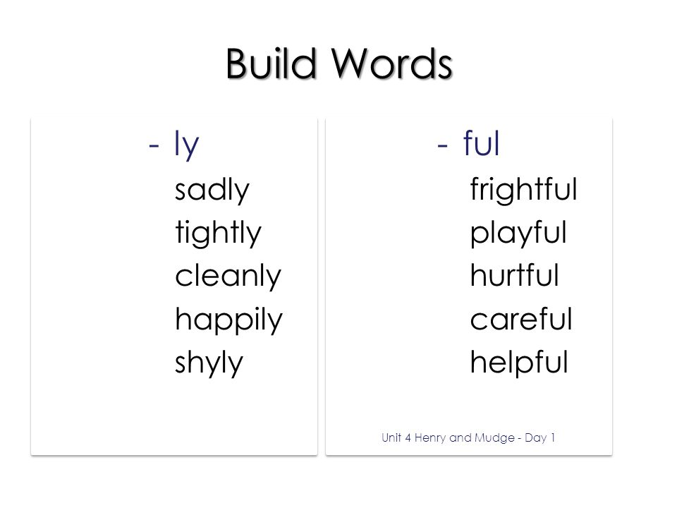 Build Words -ly sadsadly tighttightly cleancleanly happyhappily shyshyly -ly sadsadly tighttightly cleancleanly happyhappily shyshyly -ful frightfrightful playplayful hurthurtful carecareful helphelpful Unit 4 Henry and Mudge - Day 1 -ful frightfrightful playplayful hurthurtful carecareful helphelpful Unit 4 Henry and Mudge - Day 1