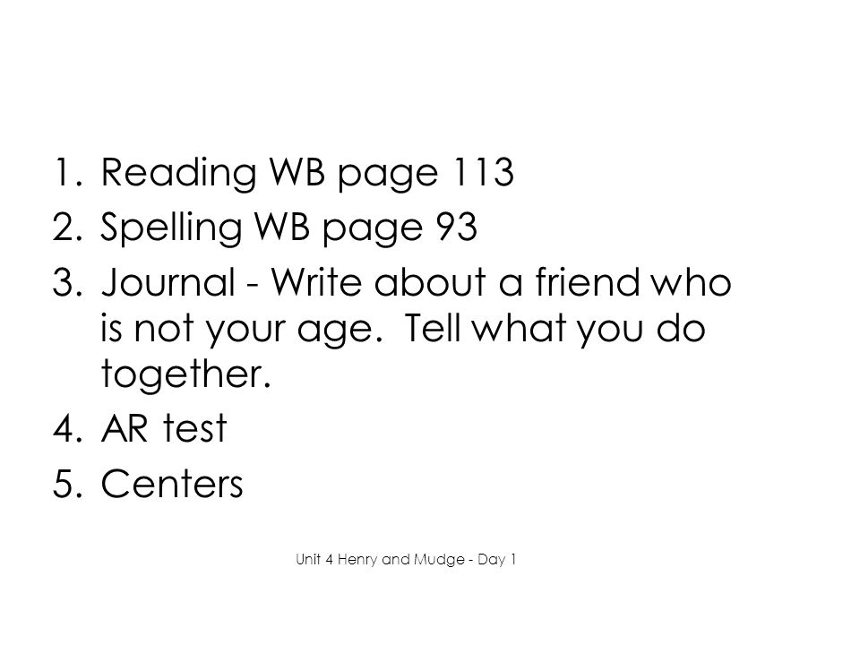 1.Reading WB page 113 2.Spelling WB page 93 3.Journal - Write about a friend who is not your age.