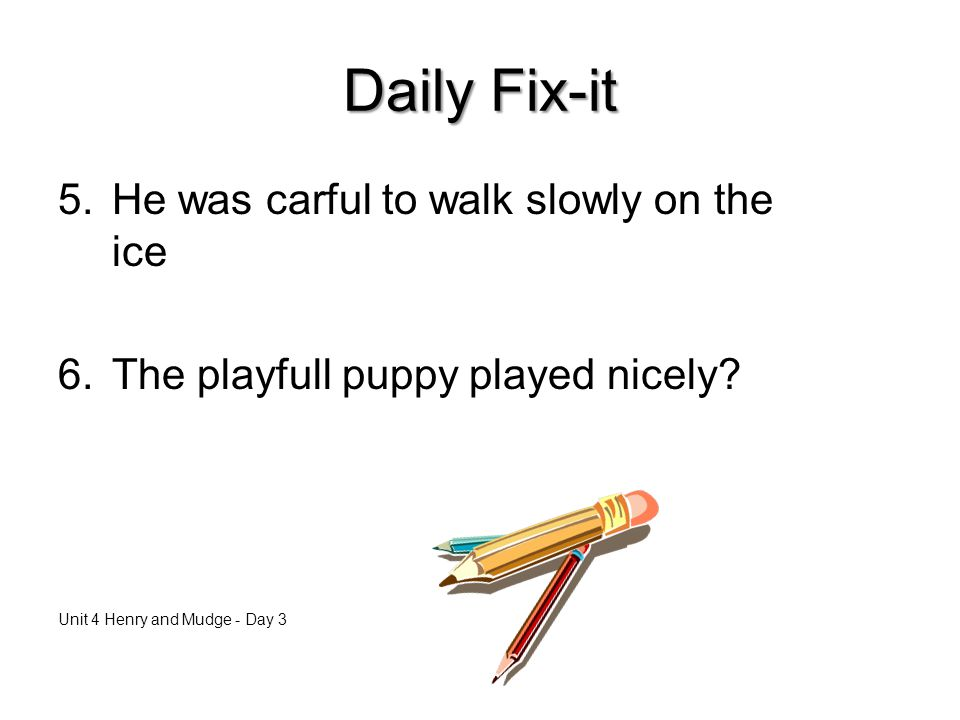 Daily Fix-it 5.He was carful to walk slowly on the ice 6.The playfull puppy played nicely.