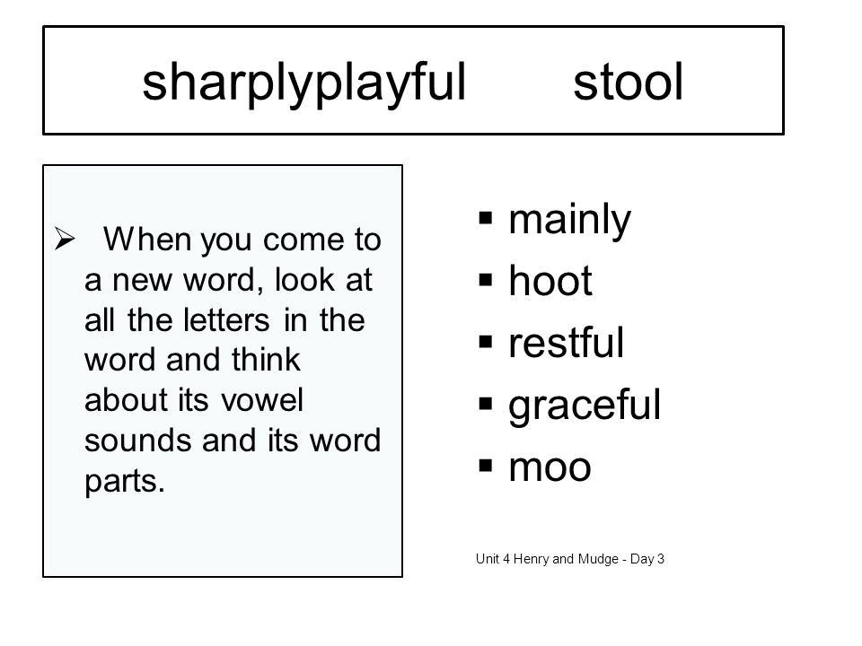 sharplyplayfulstool When you come to a new word, look at all the letters in the word and think about its vowel sounds and its word parts.
