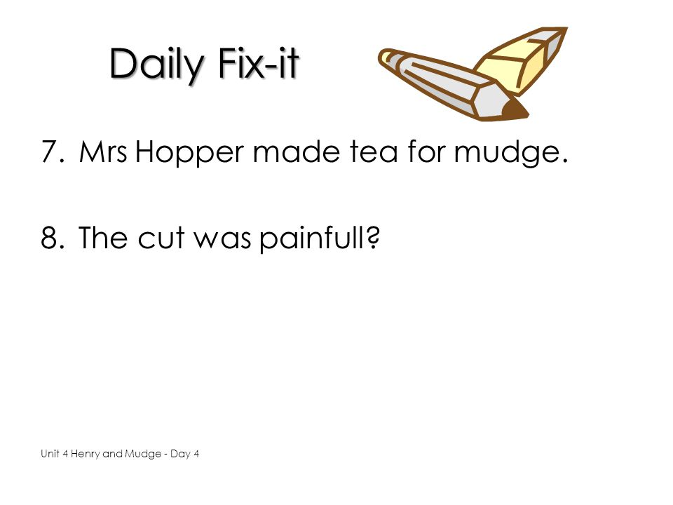 Daily Fix-it 7.Mrs Hopper made tea for mudge.8.The cut was painfull.