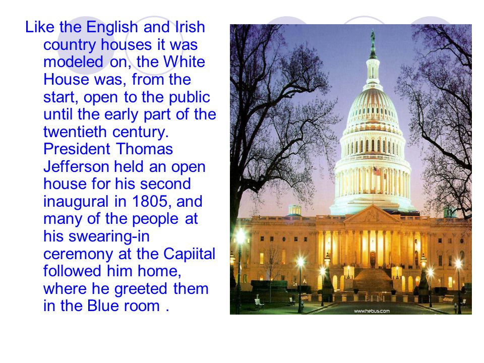 Like the English and Irish country houses it was modeled on, the White House was, from the start, open to the public until the early part of the twentieth century.