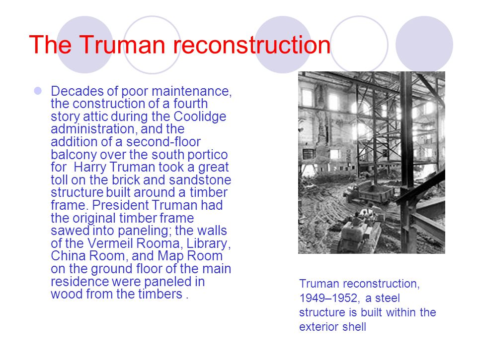 The Truman reconstruction Decades of poor maintenance, the construction of a fourth story attic during the Coolidge administration, and the addition of a second-floor balcony over the south portico for Harry Truman took a great toll on the brick and sandstone structure built around a timber frame.