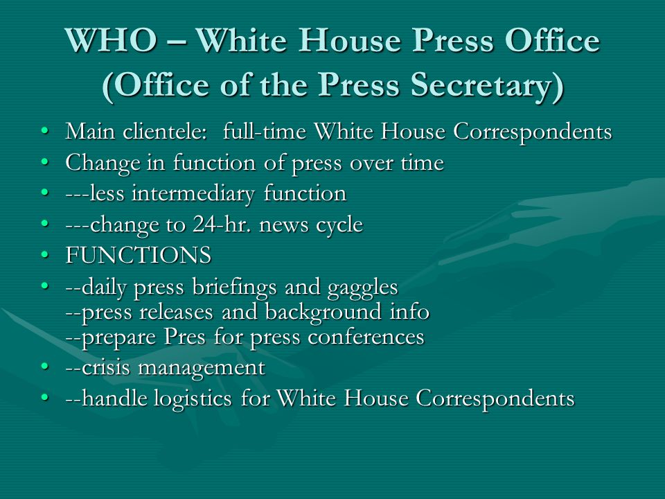 WHO – White House Press Office (Office of the Press Secretary) Main clientele: full-time White House CorrespondentsMain clientele: full-time White House Correspondents Change in function of press over timeChange in function of press over time ---less intermediary function---less intermediary function ---change to 24-hr.