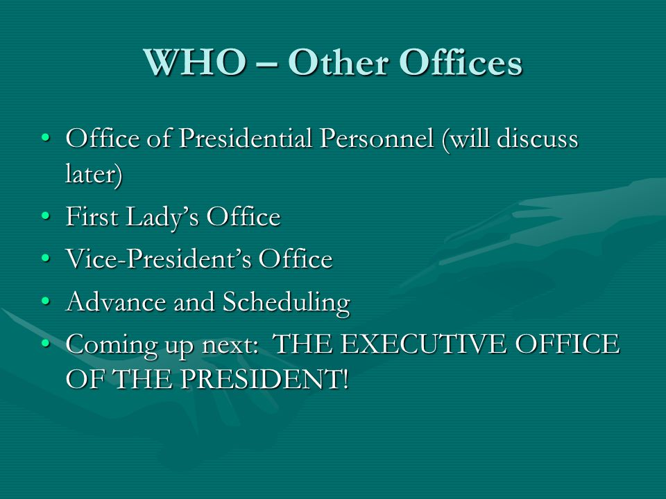 WHO – Other Offices Office of Presidential Personnel (will discuss later)Office of Presidential Personnel (will discuss later) First Ladys OfficeFirst Ladys Office Vice-Presidents OfficeVice-Presidents Office Advance and SchedulingAdvance and Scheduling Coming up next: THE EXECUTIVE OFFICE OF THE PRESIDENT!Coming up next: THE EXECUTIVE OFFICE OF THE PRESIDENT!