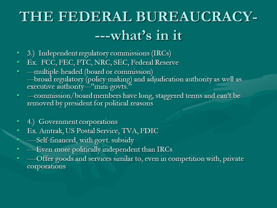 THE FEDERAL BUREAUCRACY- ---whats in it 3.) Independent regulatory commissions (IRCs)3.) Independent regulatory commissions (IRCs) Ex.