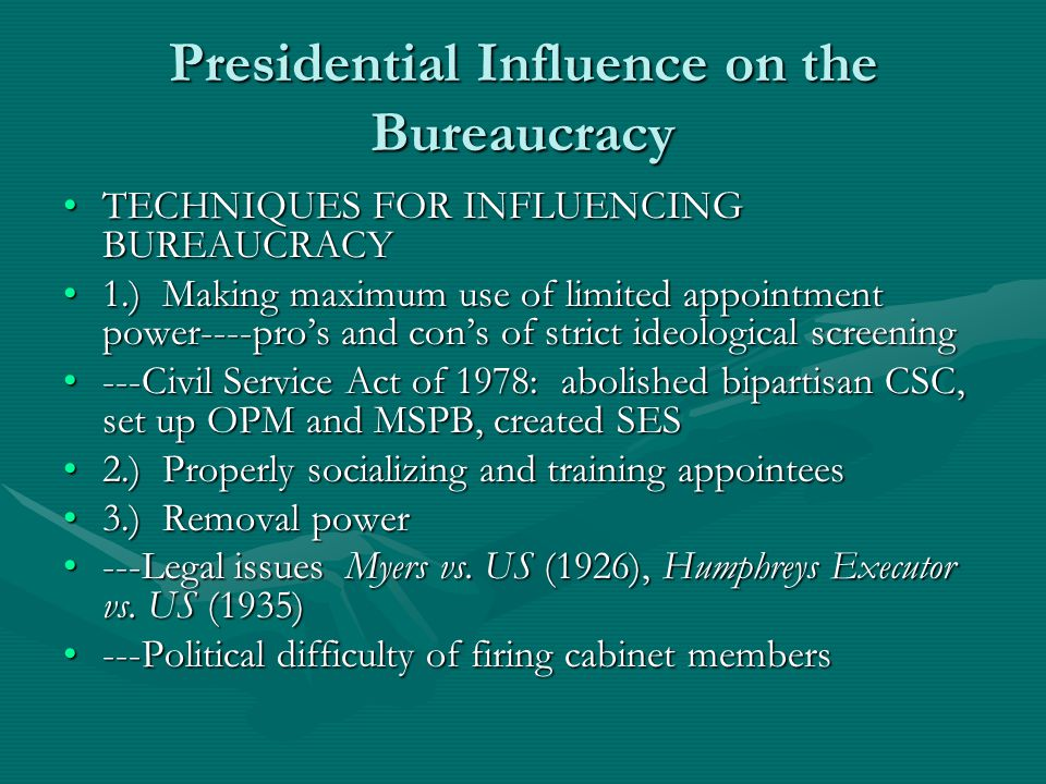 Presidential Influence on the Bureaucracy TECHNIQUES FOR INFLUENCING BUREAUCRACYTECHNIQUES FOR INFLUENCING BUREAUCRACY 1.) Making maximum use of limited appointment power----pros and cons of strict ideological screening1.) Making maximum use of limited appointment power----pros and cons of strict ideological screening ---Civil Service Act of 1978: abolished bipartisan CSC, set up OPM and MSPB, created SES---Civil Service Act of 1978: abolished bipartisan CSC, set up OPM and MSPB, created SES 2.) Properly socializing and training appointees2.) Properly socializing and training appointees 3.) Removal power3.) Removal power ---Legal issues Myers vs.