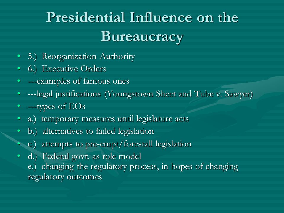 Presidential Influence on the Bureaucracy 5.) Reorganization Authority5.) Reorganization Authority 6.) Executive Orders6.) Executive Orders ---examples of famous ones---examples of famous ones ---legal justifications (Youngstown Sheet and Tube v.