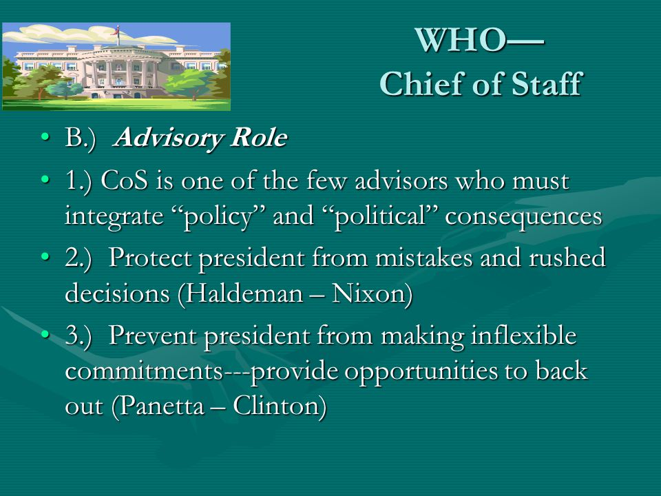 WHO Chief of Staff B.) Advisory RoleB.) Advisory Role 1.) CoS is one of the few advisors who must integrate policy and political consequences1.) CoS is one of the few advisors who must integrate policy and political consequences 2.) Protect president from mistakes and rushed decisions (Haldeman – Nixon)2.) Protect president from mistakes and rushed decisions (Haldeman – Nixon) 3.) Prevent president from making inflexible commitments---provide opportunities to back out (Panetta – Clinton)3.) Prevent president from making inflexible commitments---provide opportunities to back out (Panetta – Clinton)