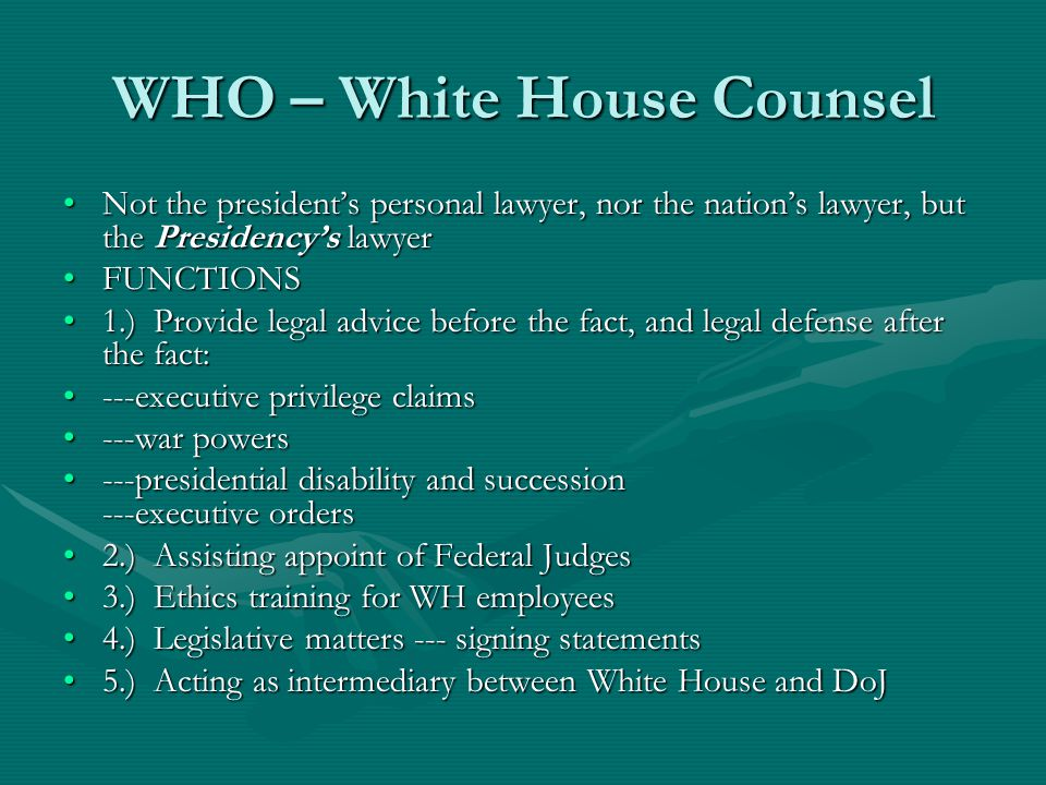 WHO – White House Counsel Not the presidents personal lawyer, nor the nations lawyer, but the Presidencys lawyerNot the presidents personal lawyer, nor the nations lawyer, but the Presidencys lawyer FUNCTIONSFUNCTIONS 1.) Provide legal advice before the fact, and legal defense after the fact:1.) Provide legal advice before the fact, and legal defense after the fact: ---executive privilege claims---executive privilege claims ---war powers---war powers ---presidential disability and succession ---executive orders---presidential disability and succession ---executive orders 2.) Assisting appoint of Federal Judges2.) Assisting appoint of Federal Judges 3.) Ethics training for WH employees3.) Ethics training for WH employees 4.) Legislative matters --- signing statements4.) Legislative matters --- signing statements 5.) Acting as intermediary between White House and DoJ5.) Acting as intermediary between White House and DoJ