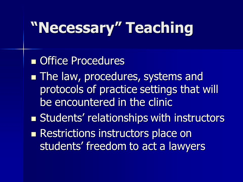 Necessary Teaching Office Procedures Office Procedures The law, procedures, systems and protocols of practice settings that will be encountered in the clinic The law, procedures, systems and protocols of practice settings that will be encountered in the clinic Students relationships with instructors Students relationships with instructors Restrictions instructors place on students freedom to act a lawyers Restrictions instructors place on students freedom to act a lawyers
