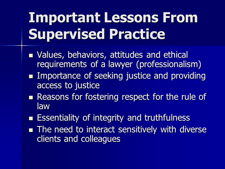 Important Lessons From Supervised Practice Values, behaviors, attitudes and ethical requirements of a lawyer (professionalism) Values, behaviors, attitudes and ethical requirements of a lawyer (professionalism) Importance of seeking justice and providing access to justice Importance of seeking justice and providing access to justice Reasons for fostering respect for the rule of law Reasons for fostering respect for the rule of law Essentiality of integrity and truthfulness Essentiality of integrity and truthfulness The need to interact sensitively with diverse clients and colleagues The need to interact sensitively with diverse clients and colleagues