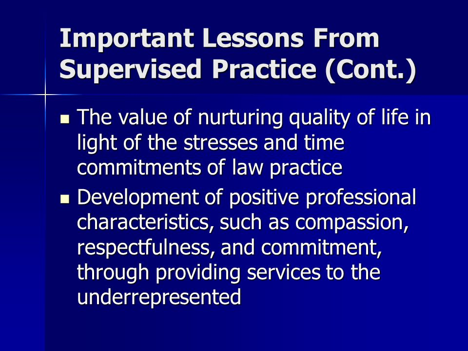 Important Lessons From Supervised Practice (Cont.) The value of nurturing quality of life in light of the stresses and time commitments of law practice The value of nurturing quality of life in light of the stresses and time commitments of law practice Development of positive professional characteristics, such as compassion, respectfulness, and commitment, through providing services to the underrepresented Development of positive professional characteristics, such as compassion, respectfulness, and commitment, through providing services to the underrepresented