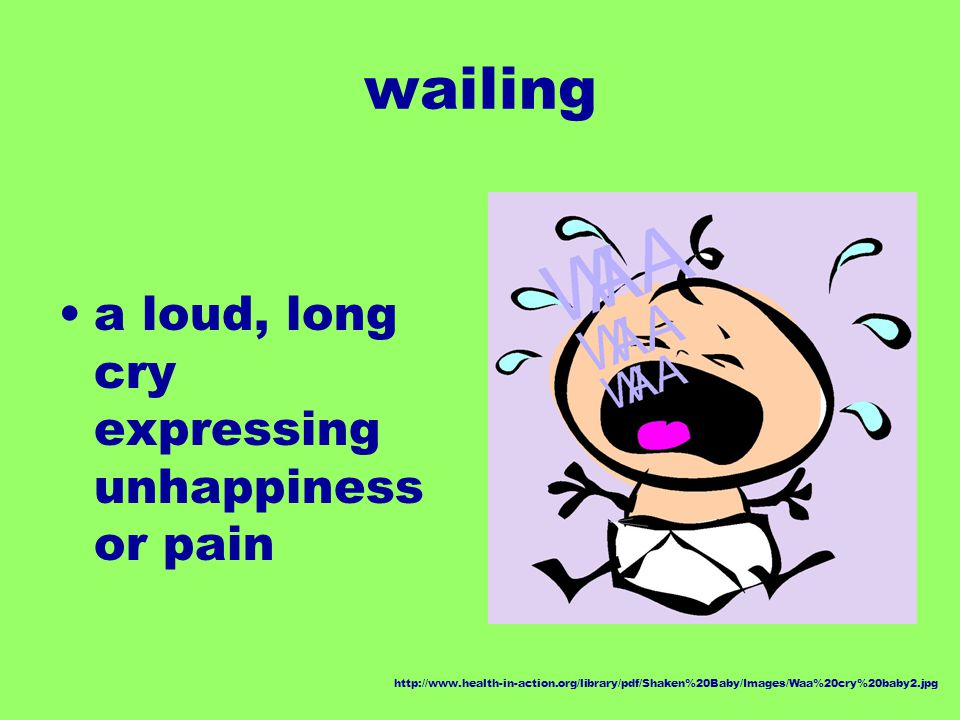wailing a loud, long cry expressing unhappiness or pain http://www.health-in-action.org/library/pdf/Shaken%20Baby/Images/Waa%20cry%20baby2.jpg