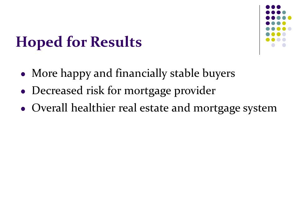Hoped for Results More happy and financially stable buyers Decreased risk for mortgage provider Overall healthier real estate and mortgage system