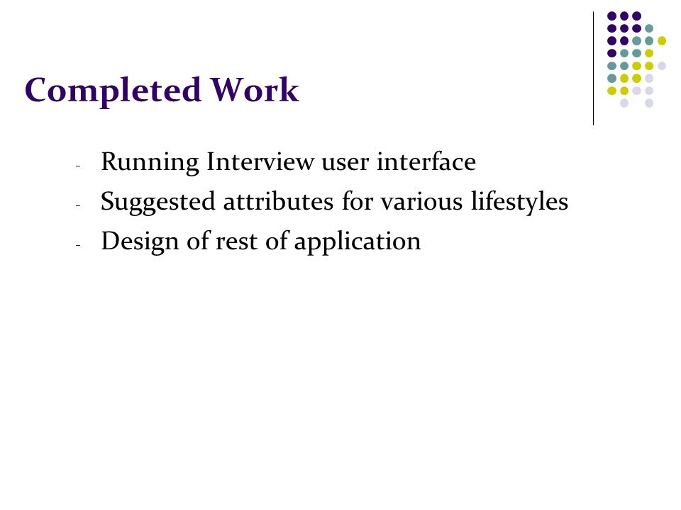 Completed Work - Running Interview user interface - Suggested attributes for various lifestyles - Design of rest of application