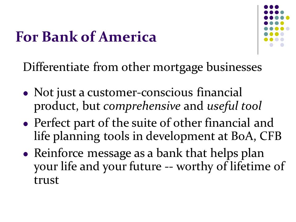 For Bank of America Differentiate from other mortgage businesses Not just a customer-conscious financial product, but comprehensive and useful tool Perfect part of the suite of other financial and life planning tools in development at BoA, CFB Reinforce message as a bank that helps plan your life and your future -- worthy of lifetime of trust
