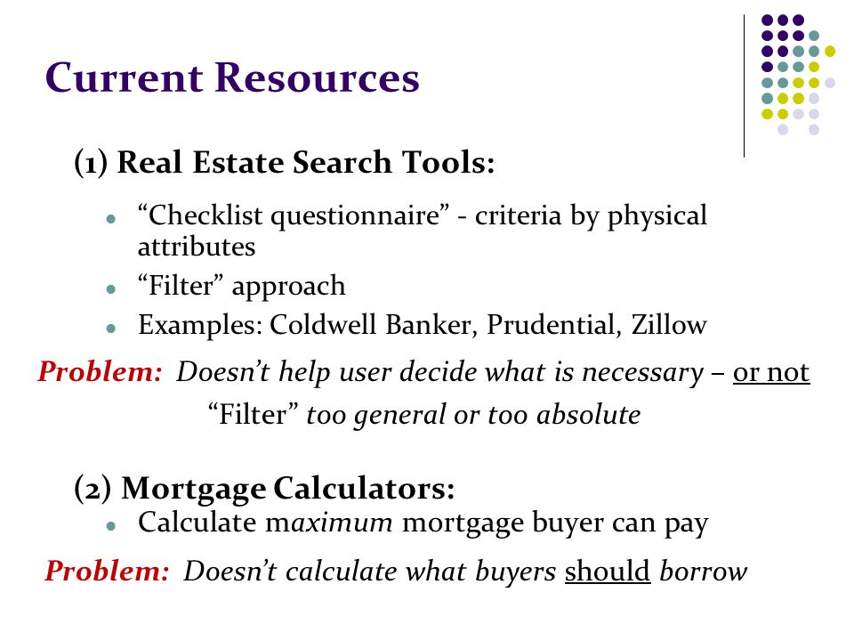 Current Resources (1) Real Estate Search Tools: Checklist questionnaire - criteria by physical attributes Filter approach Examples: Coldwell Banker, Prudential, Zillow (2) Mortgage Calculators: Calculate maximum mortgage buyer can pay Problem: Doesnt help user decide what is necessary – or not Filter too general or too absolute Problem: Doesnt calculate what buyers should borrow