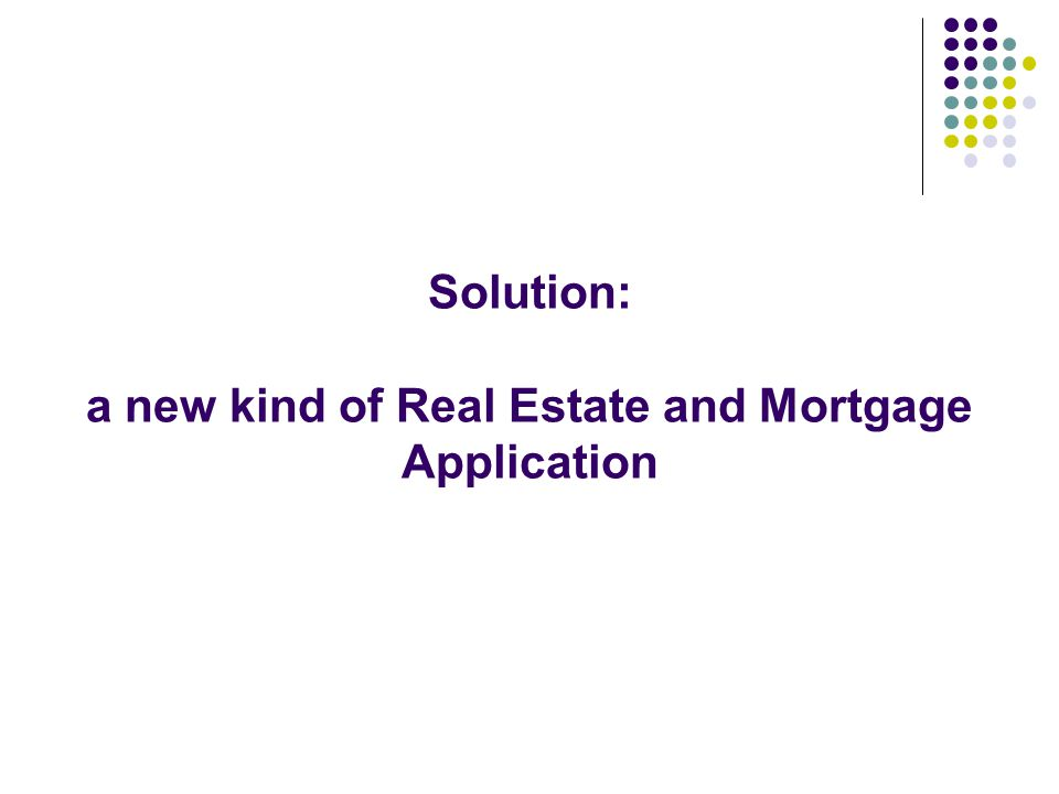 Solution: a new kind of Real Estate and Mortgage Application