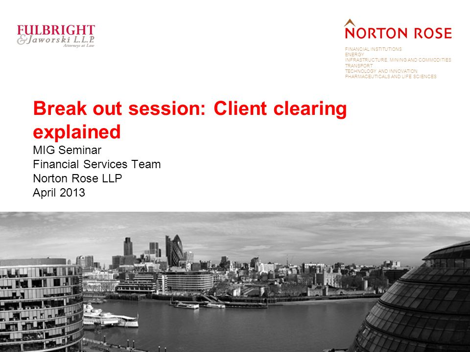 FINANCIAL INSTITUTIONS ENERGY INFRASTRUCTURE, MINING AND COMMODITIES TRANSPORT TECHNOLOGY AND INNOVATION PHARMACEUTICALS AND LIFE SCIENCES Break out session: Client clearing explained MIG Seminar Financial Services Team Norton Rose LLP April 2013